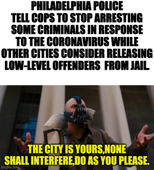 Speeders,litterers And Jaywalking Will Skyrocket In Philadelphia P.A |  PHILADELPHIA POLICE TELL COPS TO STOP ARRESTING SOME CRIMINALS IN RESPONSE TO THE CORONAVIRUS WHILE OTHER CITIES CONSIDER RELEASING LOW-LEVEL OFFENDERS  FROM JAIL. THE CITY IS YOURS,NONE SHALL INTERFERE,DO AS YOU PLEASE. | image tagged in bane speech,philadelphia,crime,political meme,speeding,littering | made w/ Imgflip meme maker