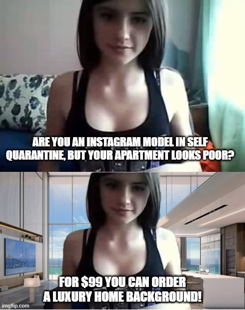 ARE YOU AN INSTAGRAM MODEL IN SELF QUARANTINE, BUT YOUR APARTMENT LOOKS POOR? FOR $99 YOU CAN ORDER A LUXURY HOME BACKGROUND! | image tagged in coronavirus,instagram,webcam,model,sexy girl | made w/ Imgflip meme maker