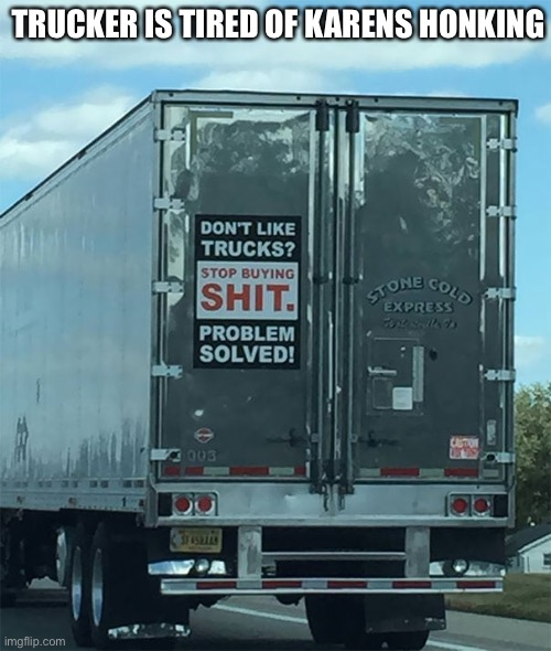 Teach them pesky Karens |  TRUCKER IS TIRED OF KARENS HONKING | image tagged in omg karen,karen,truck | made w/ Imgflip meme maker
