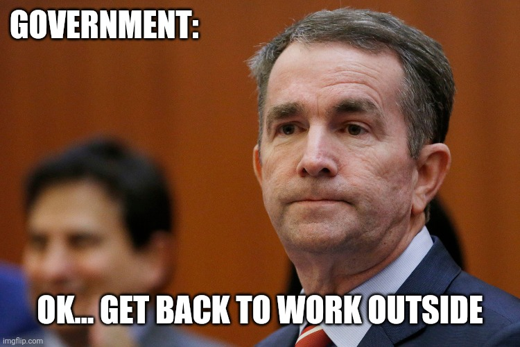 VA Governor Northam | GOVERNMENT: OK... GET BACK TO WORK OUTSIDE | image tagged in va governor northam | made w/ Imgflip meme maker
