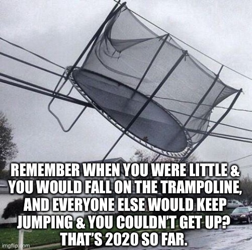 Trampoline |  REMEMBER WHEN YOU WERE LITTLE & YOU WOULD FALL ON THE TRAMPOLINE, AND EVERYONE ELSE WOULD KEEP JUMPING & YOU COULDN'T GET UP?  THAT'S 2020 SO FAR. | image tagged in trampoline,2020,coronavirus,covid-19,life,memes | made w/ Imgflip meme maker