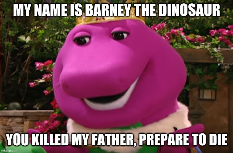 BARNEY |  MY NAME IS BARNEY THE DINOSAUR; YOU KILLED MY FATHER, PREPARE TO DIE | image tagged in barney,barney the dinosaur,die,princess bride | made w/ Imgflip meme maker