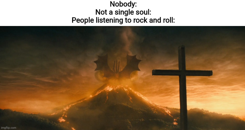 King Ghidorah alpha call |  Nobody: Not a single soul: People listening to rock and roll: | image tagged in king ghidorah alpha call | made w/ Imgflip meme maker