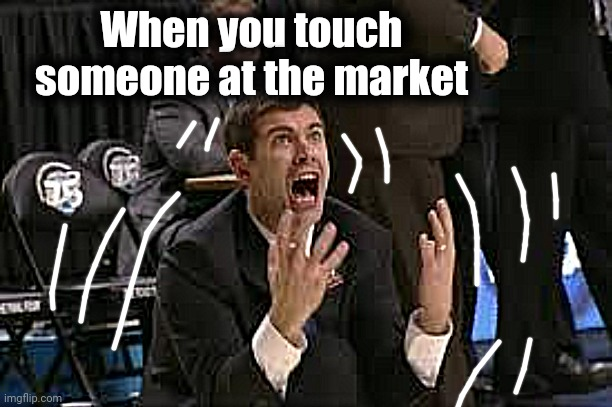 Freak Out |  When you touch someone at the market | image tagged in freak out | made w/ Imgflip meme maker
