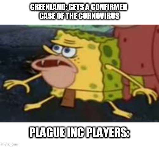 Spongegar |  GREENLAND: GETS A CONFIRMED  CASE OF THE CORNOVIRUS; PLAGUE INC PLAYERS: | image tagged in memes,spongegar | made w/ Imgflip meme maker