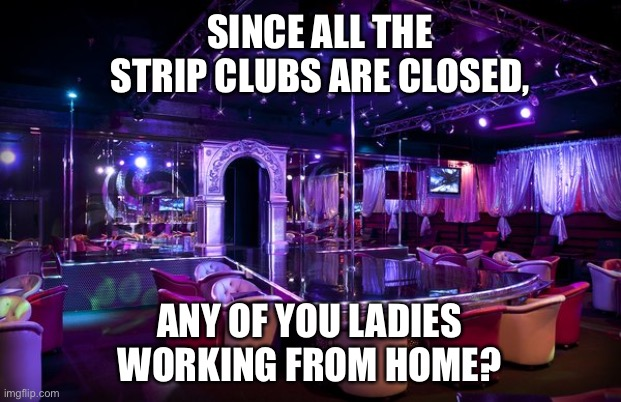 Strip club |  SINCE ALL THE STRIP CLUBS ARE CLOSED, ANY OF YOU LADIES WORKING FROM HOME? | image tagged in strip club | made w/ Imgflip meme maker