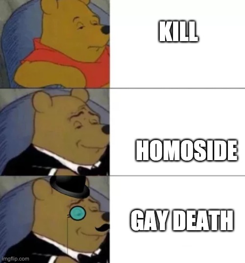 Fancy pooh |  KILL; HOMOSIDE; GAY DEATH | image tagged in fancy pooh | made w/ Imgflip meme maker