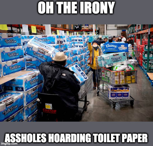 OH THE IRONY; ASSHOLES HOARDING TOILET PAPER | image tagged in covid19,hoarders | made w/ Imgflip meme maker