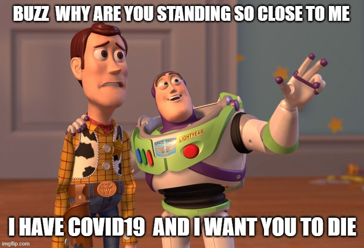 X, X Everywhere |  BUZZ  WHY ARE YOU STANDING SO CLOSE TO ME; I HAVE COVID19  AND I WANT YOU TO DIE | image tagged in memes,x x everywhere | made w/ Imgflip meme maker