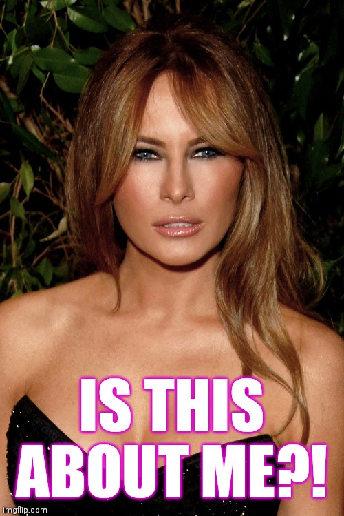 melania trump | IS THIS ABOUT ME?! | image tagged in melania trump | made w/ Imgflip meme maker