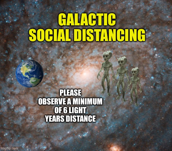 Galactic Social Distancing |  GALACTIC SOCIAL DISTANCING; PLEASE OBSERVE A MINIMUM OF 6 LIGHT YEARS DISTANCE | image tagged in galactic social distancing,ancient aliens,aliens,coronavirus,covid-19,memes | made w/ Imgflip meme maker