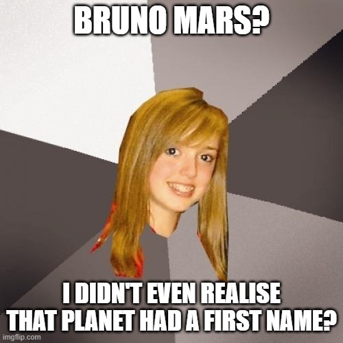 Musically Oblivious 8th Grader |  BRUNO MARS? I DIDN'T EVEN REALISE THAT PLANET HAD A FIRST NAME? | image tagged in memes,musically oblivious 8th grader,bruno mars,mars | made w/ Imgflip meme maker