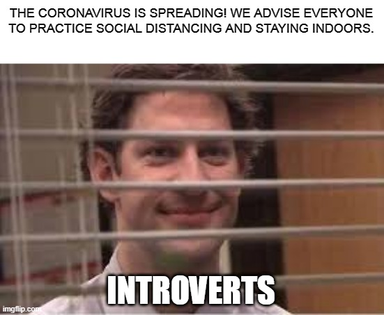 Introverts be like: |  THE CORONAVIRUS IS SPREADING! WE ADVISE EVERYONE TO PRACTICE SOCIAL DISTANCING AND STAYING INDOORS. INTROVERTS | image tagged in the office,jim halpert,introvert,memes,funny,coronavirus | made w/ Imgflip meme maker