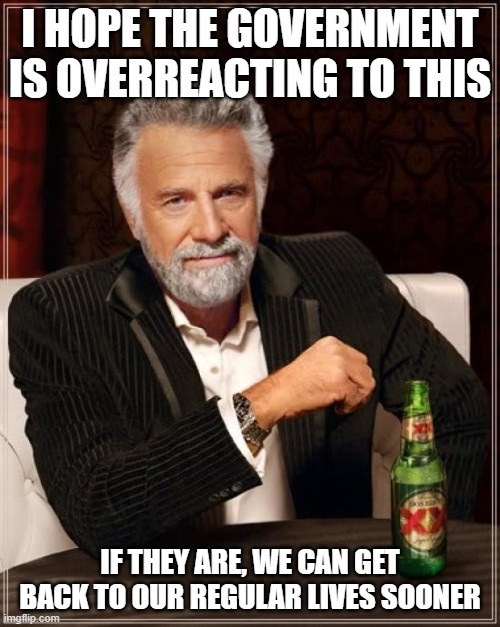 The Most Interesting Man In The World |  I HOPE THE GOVERNMENT IS OVERREACTING TO THIS; IF THEY ARE, WE CAN GET BACK TO OUR REGULAR LIVES SOONER | image tagged in memes,the most interesting man in the world | made w/ Imgflip meme maker