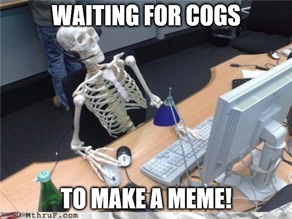 Waiting skeleton |  WAITING FOR COGS; TO MAKE A MEME! | image tagged in waiting skeleton | made w/ Imgflip meme maker