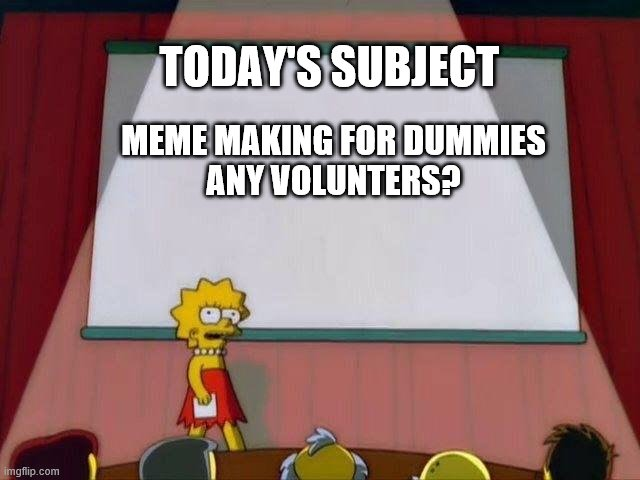 Lisa Simpson's Presentation |  TODAY'S SUBJECT; MEME MAKING FOR DUMMIES ANY VOLUNTERS? | image tagged in lisa simpson's presentation | made w/ Imgflip meme maker