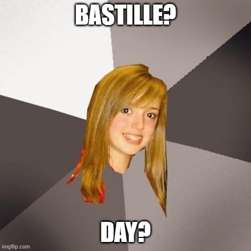Do you even history woman? |  BASTILLE? DAY? | image tagged in memes,musically oblivious 8th grader,french revolution,history,historical meme | made w/ Imgflip meme maker