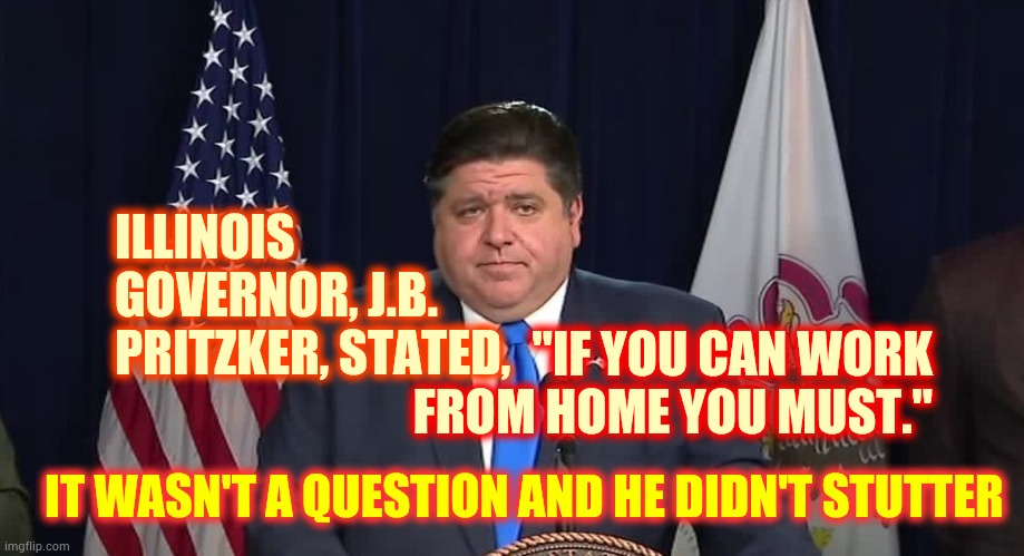 "Safety First |  ILLINOIS GOVERNOR, J.B. PRITZKER, STATED, ""IF YOU CAN WORK FROM HOME YOU MUST.""; IT WASN'T A QUESTION AND HE DIDN'T STUTTER 