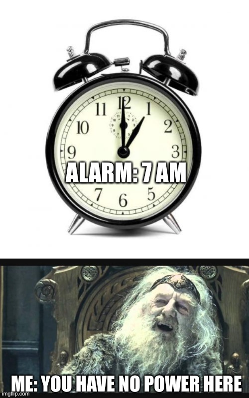 ALARM: 7 AM; ME: YOU HAVE NO POWER HERE | image tagged in memes,alarm clock,you have no power here,memes | made w/ Imgflip meme maker