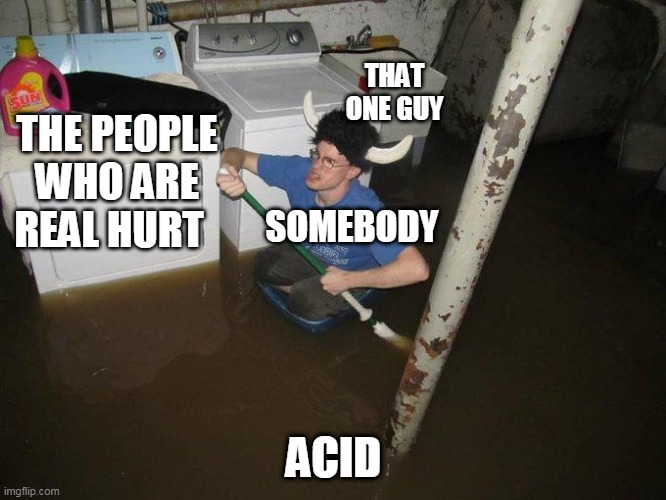 Laundry Viking |  THAT ONE GUY; THE PEOPLE WHO ARE REAL HURT; SOMEBODY; ACID | image tagged in memes,laundry viking | made w/ Imgflip meme maker