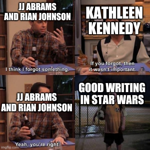 Two and a bad script |  KATHLEEN KENNEDY; JJ ABRAMS AND RIAN JOHNSON; GOOD WRITING IN STAR WARS; JJ ABRAMS AND RIAN JOHNSON | image tagged in two and a half men,memes,i think i forgot something,star wars,sequels | made w/ Imgflip meme maker