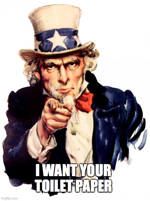 Uncle Sam | I WANT YOUR TOILET PAPER | image tagged in memes,uncle sam,toilet paper,usa,covid19,coronavirus | made w/ Imgflip meme maker