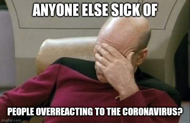 Captain Picard Facepalm | ANYONE ELSE SICK OF PEOPLE OVERREACTING TO THE CORONAVIRUS? | image tagged in memes,captain picard facepalm | made w/ Imgflip meme maker
