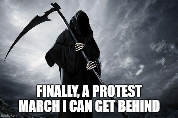 Death | FINALLY, A PROTEST MARCH I CAN GET BEHIND | image tagged in death | made w/ Imgflip meme maker