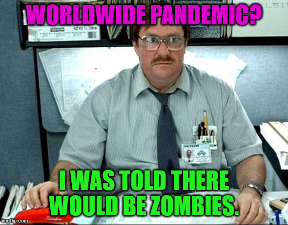 I Was Told There Would Be |  WORLDWIDE PANDEMIC? I WAS TOLD THERE WOULD BE ZOMBIES. | image tagged in memes,i was told there would be | made w/ Imgflip meme maker