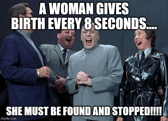 Laughing Villains |  A WOMAN GIVES BIRTH EVERY 8 SECONDS.... SHE MUST BE FOUND AND STOPPED!!!! | image tagged in memes,laughing villains | made w/ Imgflip meme maker