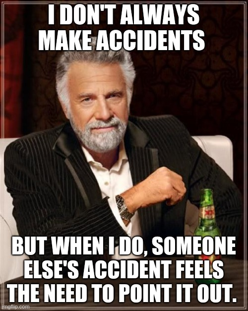 I DON'T ALWAYS MAKE ACCIDENTS BUT WHEN I DO, SOMEONE ELSE'S ACCIDENT FEELS THE NEED TO POINT IT OUT. | image tagged in memes,the most interesting man in the world | made w/ Imgflip meme maker