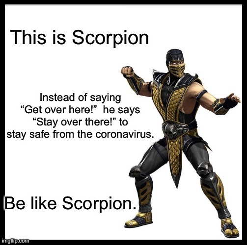 "Be like Scorpion |  This is Scorpion; Instead of saying ""Get over here!""  he says ""Stay over there!"" to stay safe from the coronavirus. Be like Scorpion. 