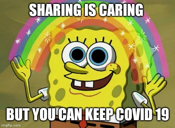 Imagination Spongebob | SHARING IS CARING BUT YOU CAN KEEP COVID 19 | image tagged in memes,imagination spongebob | made w/ Imgflip meme maker