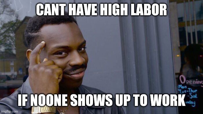 Roll Safe Think About It |  CANT HAVE HIGH LABOR; IF NOONE SHOWS UP TO WORK | image tagged in memes,roll safe think about it | made w/ Imgflip meme maker
