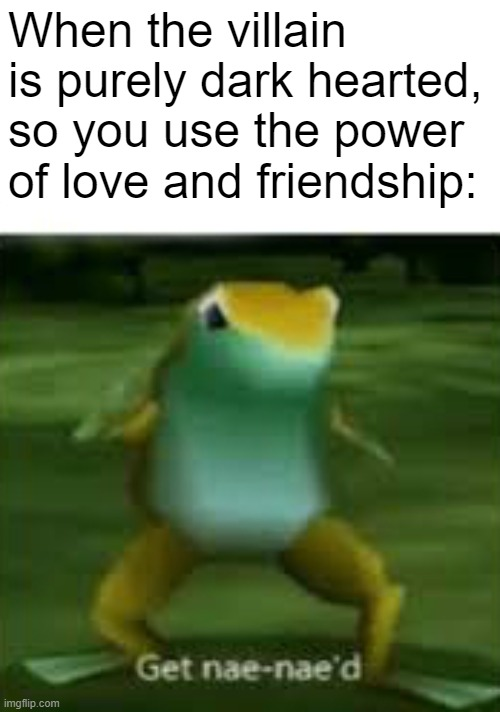 Animes be like... |  When the villain is purely dark hearted, so you use the power of love and friendship: | image tagged in get nae nae'd,anime,villain,frog,you just got vectored,dark | made w/ Imgflip meme maker