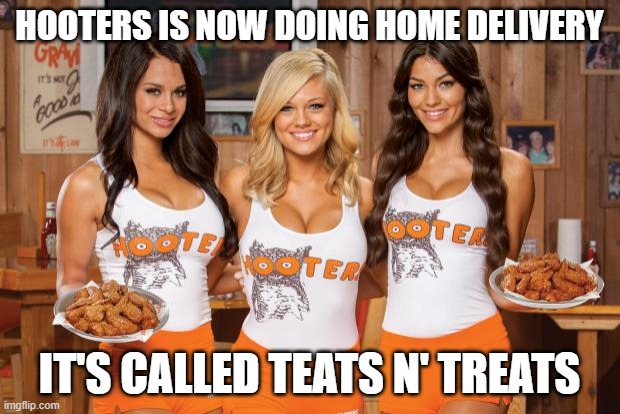Hooters Girls |  HOOTERS IS NOW DOING HOME DELIVERY; IT'S CALLED TEATS N' TREATS | image tagged in hooters girls | made w/ Imgflip meme maker