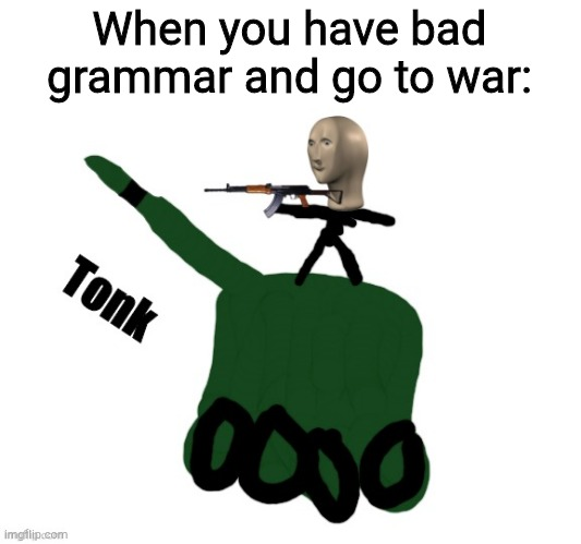 Tonks |  When you have bad grammar and go to war: | image tagged in tonks | made w/ Imgflip meme maker