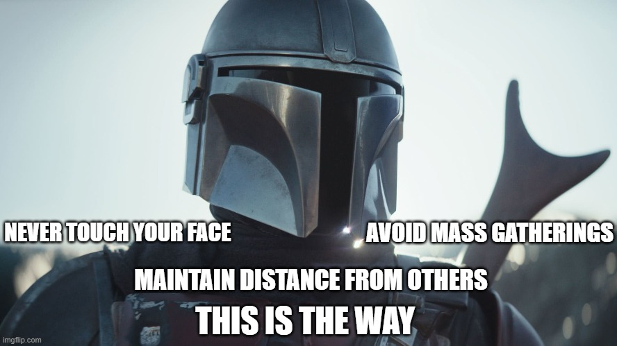 Star Wars can save us |  NEVER TOUCH YOUR FACE; AVOID MASS GATHERINGS; MAINTAIN DISTANCE FROM OTHERS; THIS IS THE WAY | image tagged in the mandalorian,covid-19,this is the way | made w/ Imgflip meme maker