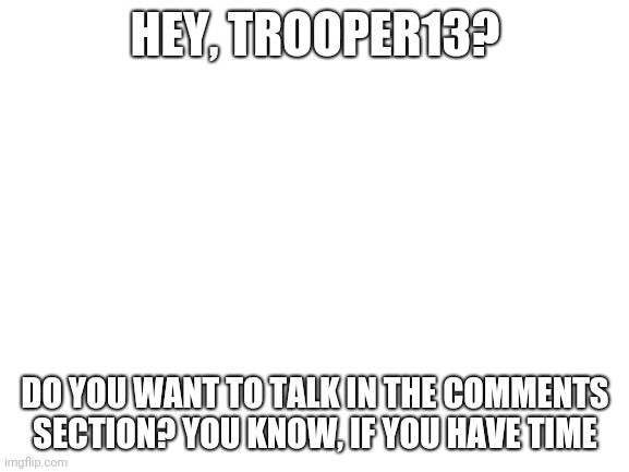 I'm bored | HEY, TROOPER13? DO YOU WANT TO TALK IN THE COMMENTS SECTION? YOU KNOW, IF YOU HAVE TIME | image tagged in blank white template | made w/ Imgflip meme maker