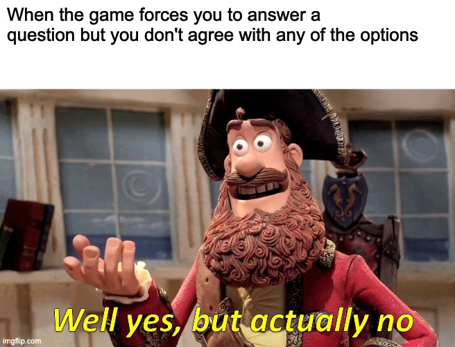 Well Yes, But Actually No |  When the game forces you to answer a question but you don't agree with any of the options | image tagged in memes,well yes but actually no | made w/ Imgflip meme maker