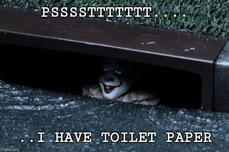 Pennywise |  PSSSSTTTTTTT.... ..I HAVE TOILET PAPER | image tagged in pennywise in sewer,toilet paper | made w/ Imgflip meme maker