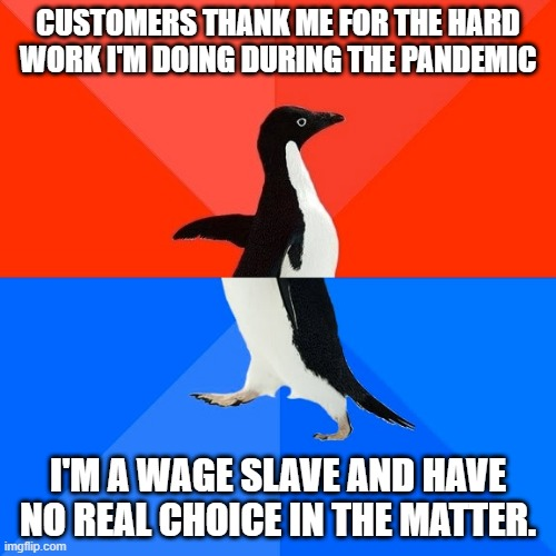 Socially Awesome Awkward Penguin |  CUSTOMERS THANK ME FOR THE HARD WORK I'M DOING DURING THE PANDEMIC; I'M A WAGE SLAVE AND HAVE NO REAL CHOICE IN THE MATTER. | image tagged in memes,socially awesome awkward penguin,AdviceAnimals | made w/ Imgflip meme maker