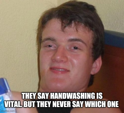 10 Guy | THEY SAY HANDWASHING IS VITAL. BUT THEY NEVER SAY WHICH ONE | image tagged in memes,10 guy | made w/ Imgflip meme maker
