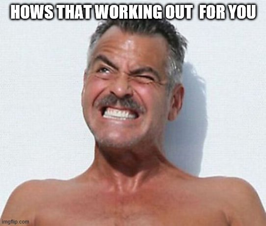HOWS THAT WORKING OUT  FOR YOU | made w/ Imgflip meme maker