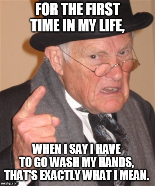 To Tell The Truth |  FOR THE FIRST TIME IN MY LIFE, WHEN I SAY I HAVE TO GO WASH MY HANDS, THAT'S EXACTLY WHAT I MEAN. | image tagged in angry old man,hands,washing hands | made w/ Imgflip meme maker