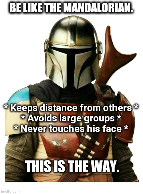 Be like the Mandalorian |  BE LIKE THE MANDALORIAN. * Keeps distance from others * * Avoids large groups * * Never touches his face *; THIS IS THE WAY. | image tagged in the mandalorian,coronavirus,be like,be careful,this is the way,upvote | made w/ Imgflip meme maker