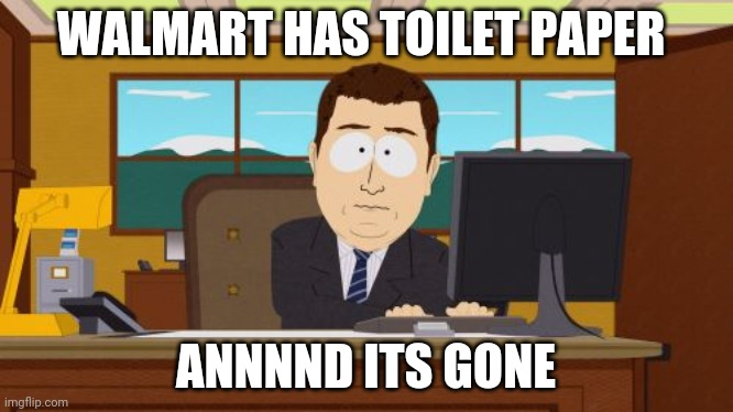 No toilet paper | WALMART HAS TOILET PAPER ANNNND ITS GONE | image tagged in memes,aaaaand its gone,toilet paper,south park,walmart,tp | made w/ Imgflip meme maker