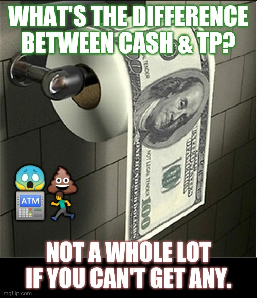Costco TP kinda Confidence Crisis? How about that Toilet Paper Run?? #FDICinsured ;) |  WHAT'S THE DIFFERENCE BETWEEN CASH & TP? 😱💩 🏧🏃; NOT A WHOLE LOT IF YOU CAN'T GET ANY. | image tagged in toilet paper money,federal reserve,bank account,toilet paper,oh shit here we go again,the great awakening | made w/ Imgflip meme maker