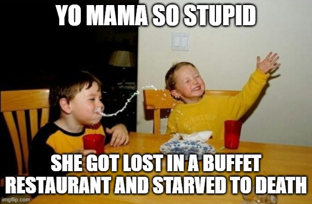 Yo Mamas So Fat |  YO MAMA SO STUPID; SHE GOT LOST IN A BUFFET RESTAURANT AND STARVED TO DEATH | image tagged in memes,yo mamas so fat | made w/ Imgflip meme maker