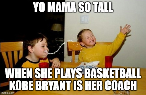 Yo Mamas So Fat |  YO MAMA SO TALL; WHEN SHE PLAYS BASKETBALL KOBE BRYANT IS HER COACH | image tagged in memes,yo mamas so fat | made w/ Imgflip meme maker